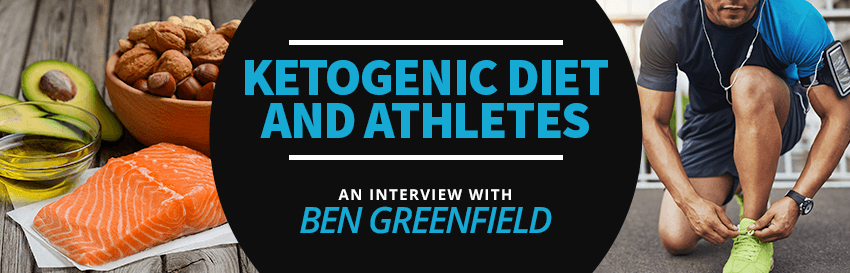 The Ketogenic Diet & Athletes: An Interview With Ben Greenfield